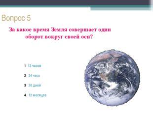 Вопрос 5 За какое время Земля совершает один оборот вокруг своей оси? 1 12 ча