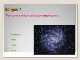 Вопрос 7 Расстояния между звездами измеряются в... 1 километрах 2 шагах 3 год