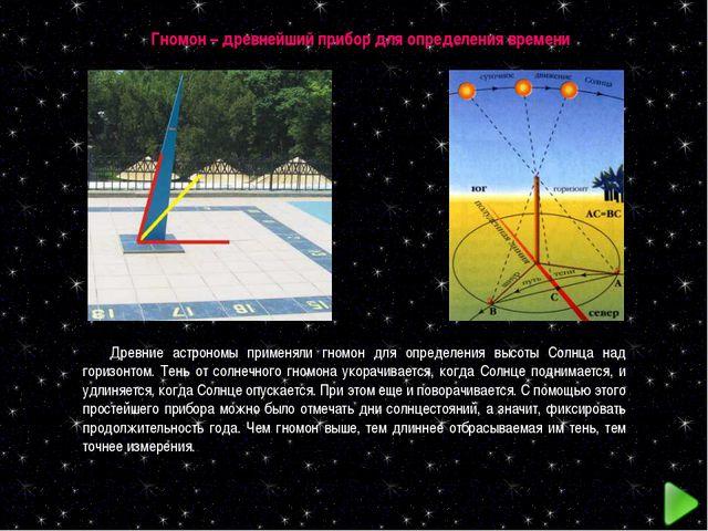 Гномон – древнейший прибор для определения времени Древние астрономы применял...