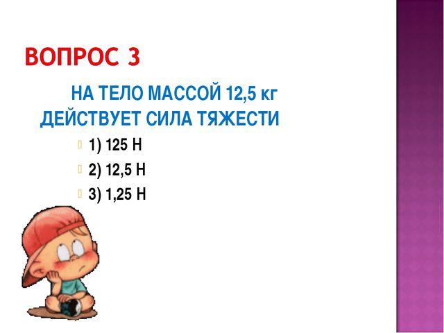 НА ТЕЛО МАССОЙ 12,5 кг ДЕЙСТВУЕТ СИЛА ТЯЖЕСТИ 1) 125 Н 2) 12,5 Н 3) 1,25 Н