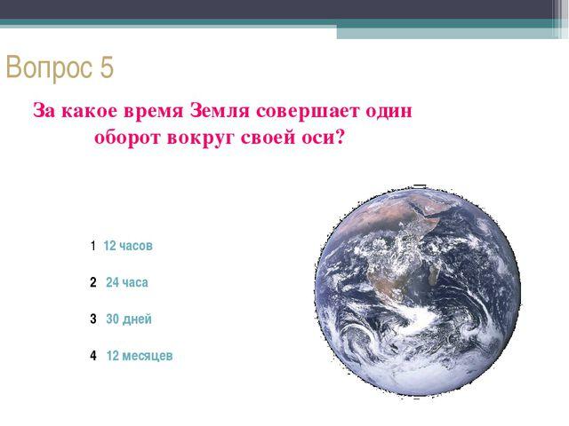 Вопрос 5 За какое время Земля совершает один оборот вокруг своей оси? 1 12 ча...