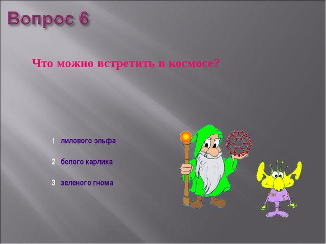 Что можно встретить в космосе? 1 лилового эльфа 2 белого карлика 3 зеленого г...