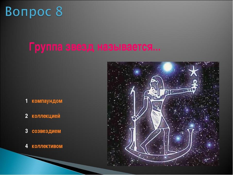 Группа звезд называется... 1 компаундом 2 коллекцией 3 созвездием 4 коллективом