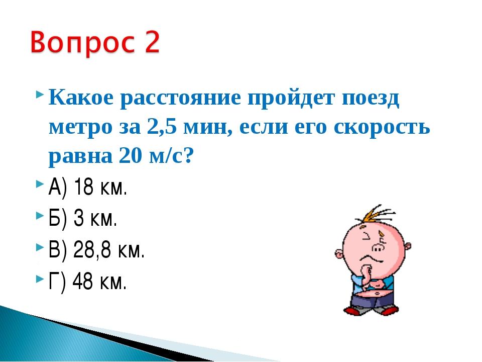 Какое расстояние пройдет поезд метро за 2,5 мин, если его скорость равна 20 м...