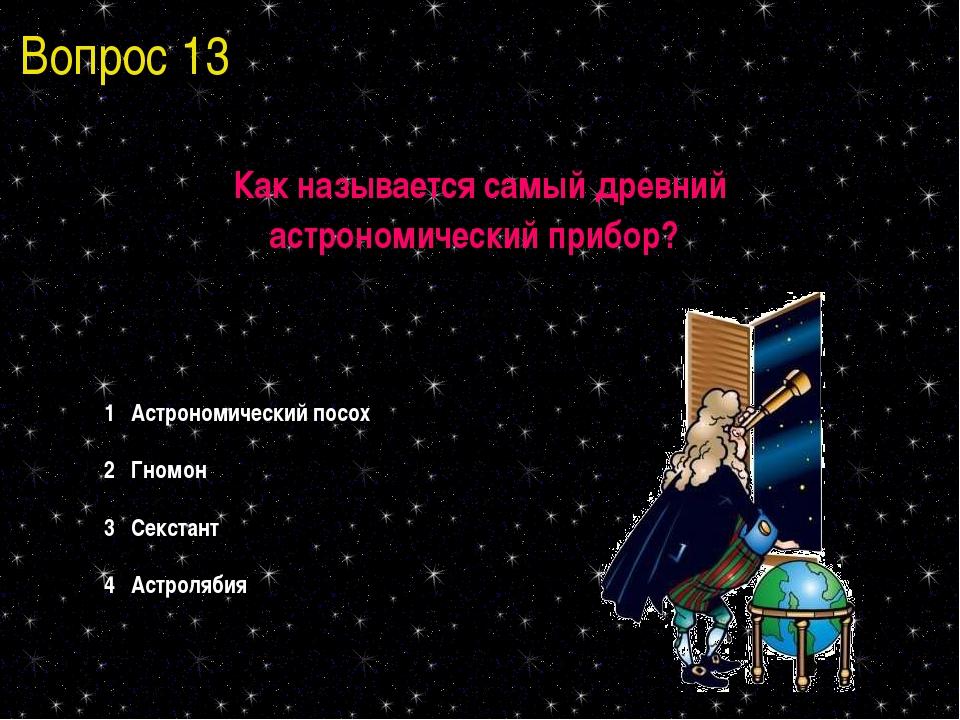 Вопрос 13 Как называется самый древний астрономический прибор? 1 Астрономичес...