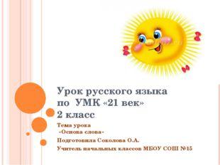 Урок русского языка по УМК «21 век» 2 класс Тема урока «Основа слова» Подгото