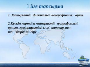 Үйге тапсырма 1. Материктің физикалық-географиялық орны. 2.Кескін картаға мат