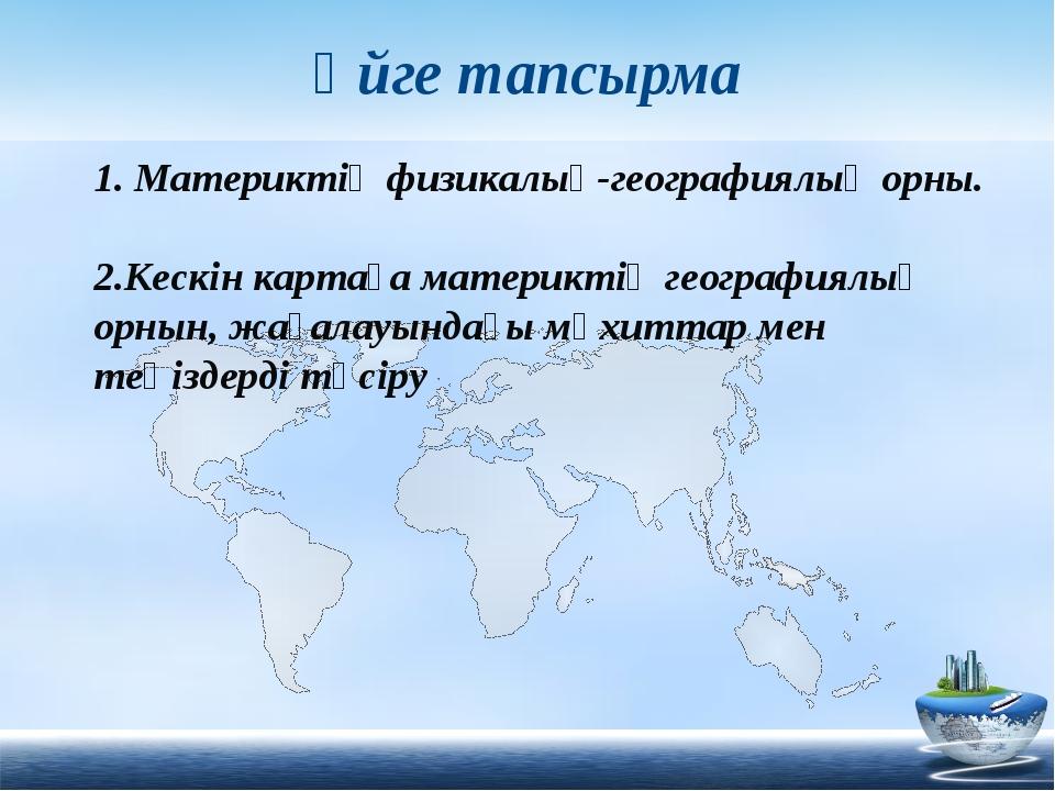 Үйге тапсырма 1. Материктің физикалық-географиялық орны. 2.Кескін картаға мат...
