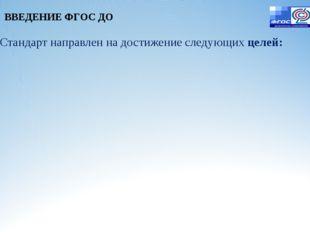 Стандарт направлен на достижение следующих целей: ВВЕДЕНИЕ ФГОС ДО