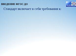 Стандарт включает в себя требования к: ВВЕДЕНИЕ ФГОС ДО
