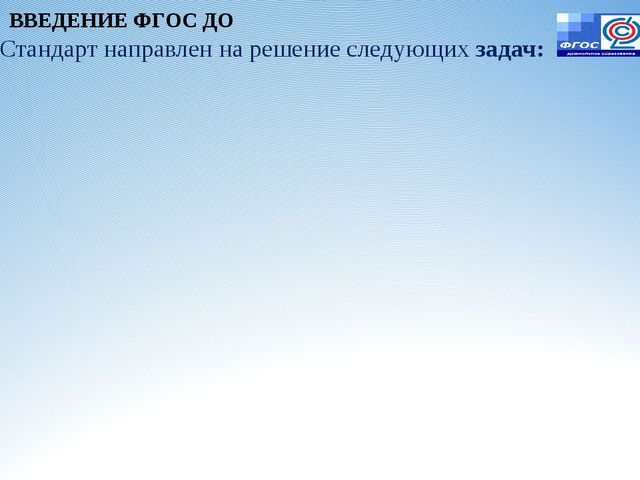 Стандарт направлен на решение следующих задач: ВВЕДЕНИЕ ФГОС ДО