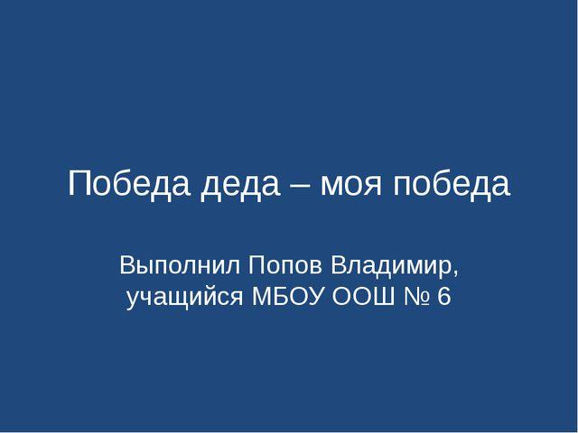 Победа деда – моя победа Выполнил Попов Владимир, учащийся МБОУ ООШ № 6