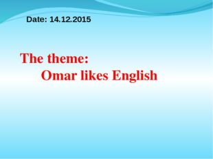 Date: 14.12.2015 The theme: Omar likes English