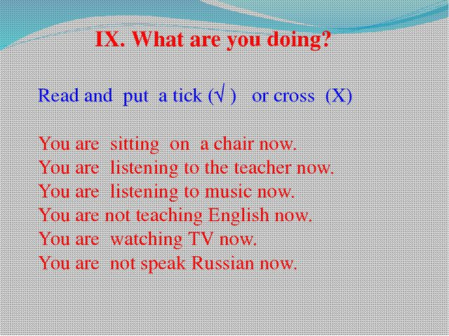Read and put a tick (√ ) or cross (X) You are sitting on a chair now. You are...