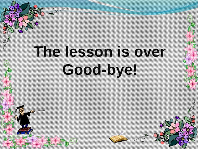 The lesson is over Good-bye!
