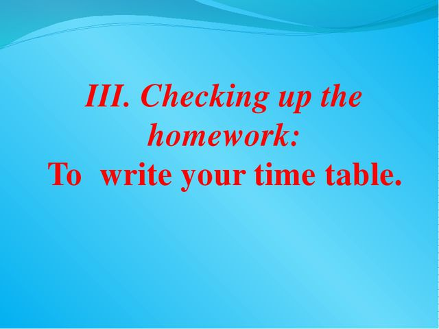 III. Checking up the homework: To write your time table.