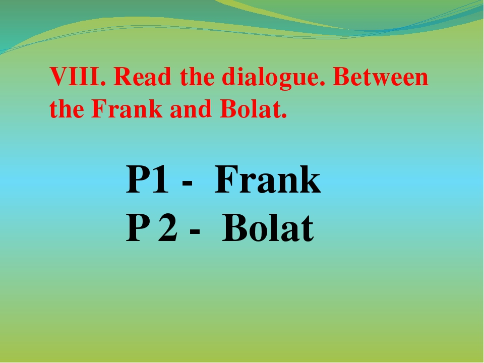 P1 - Frank P 2 - Bolat VIII. Read the dialogue. Between the Frank and Bolat.