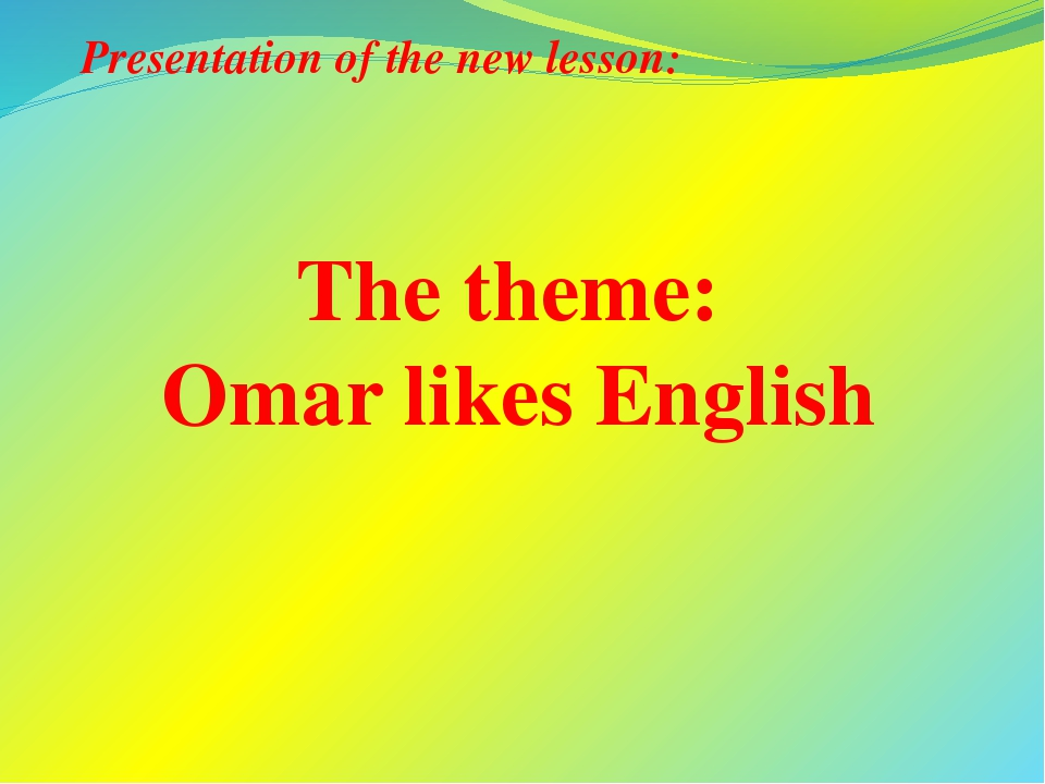The theme: Omar likes English Presentation of the new lesson: