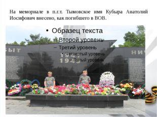 На мемориале в п.г.т. Тымовское имя Кубыра Анатолий Иосифович внесено, как по