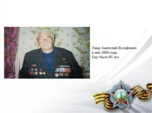 Умер Анатолий Иосифович в мае 2006 года. Ему было 85 лет.