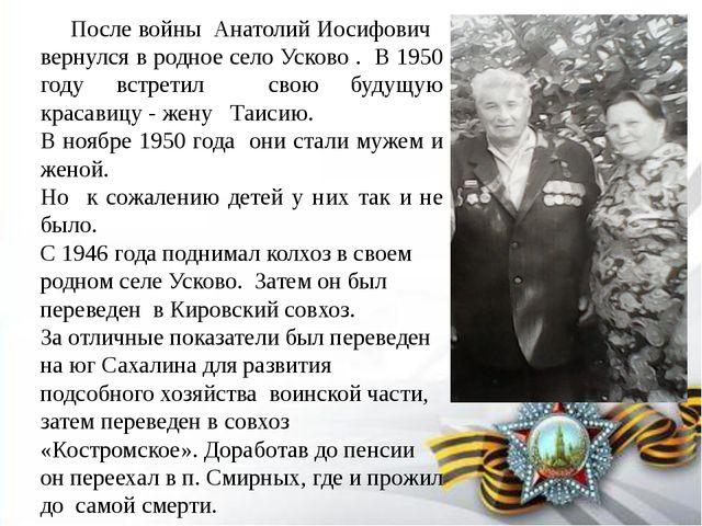 После войны Анатолий Иосифович вернулся в родное село Усково . В 1950 году в...