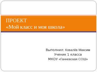 Выполнил: Ковалёв Максим Ученик 1 класса МКОУ «Ганновская СОШ» ПРОЕКТ «Мой кл
