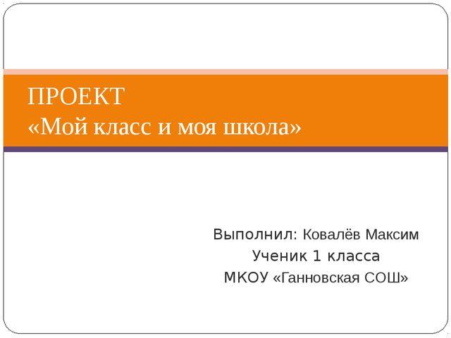 Выполнил: Ковалёв Максим Ученик 1 класса МКОУ «Ганновская СОШ» ПРОЕКТ «Мой кл...