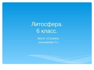 Литосфера. 6 класс. МБОУ «СОШ№3» Шишмарёва Л.Н.