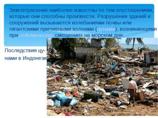 Землетрясения наиболее известны по тем опустошениям, которые они способны про