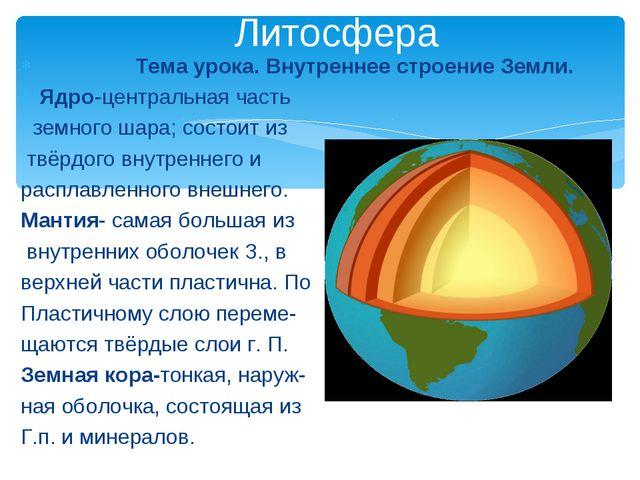 Тема урока. Внутреннее строение Земли. Ядро-центральная часть земного шара;...