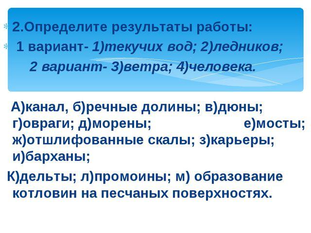 2.Определите результаты работы: 1 вариант- 1)текучих вод; 2)ледников; 2 вари...