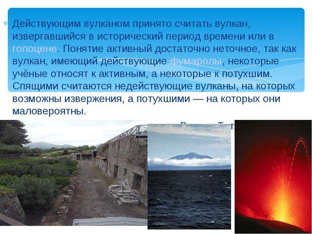 Действующим вулканом принято считать вулкан, извергавшийся в исторический пе...