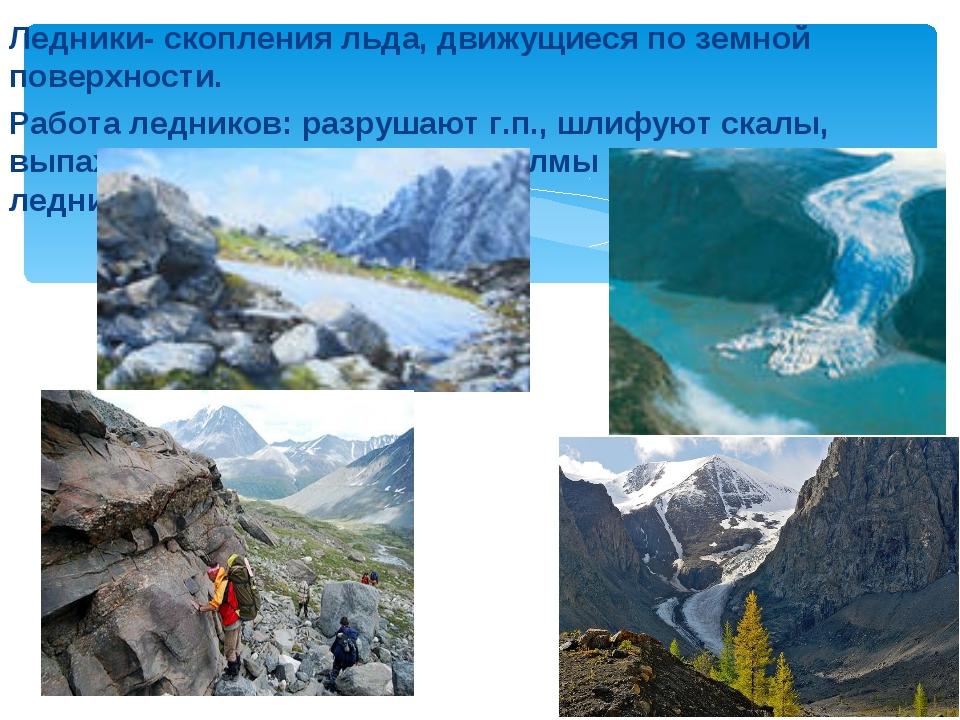 Ледники- скопления льда, движущиеся по земной поверхности. Работа ледников: р...