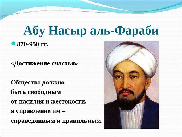 Абу Насыр аль-Фараби 870-950 гг. «Достижение счастья» Общество должно быть св...