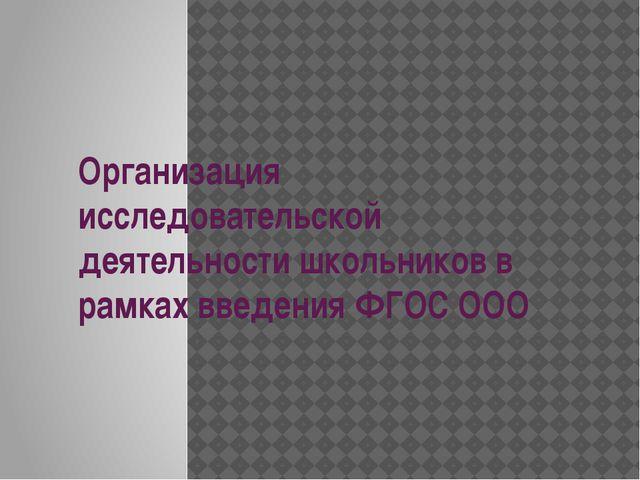 Организация исследовательской деятельности школьников в рамках введения ФГОС...