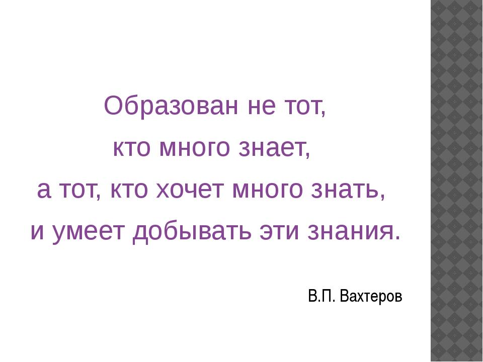 Образован не тот, кто много знает, а тот, кто хочет много знать, и умеет доб...