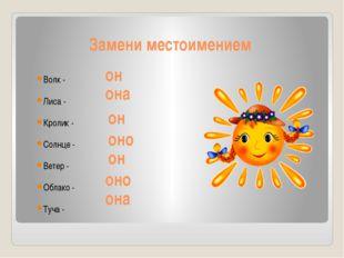 Замени местоимением Волк - Лиса - Кролик - Солнце - Ветер - Облако - Туча - о