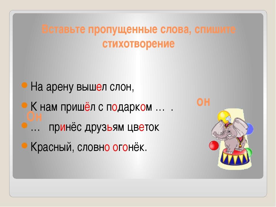 Вставьте пропущенные слова, спишите стихотворение На арену вышел слон, К нам...