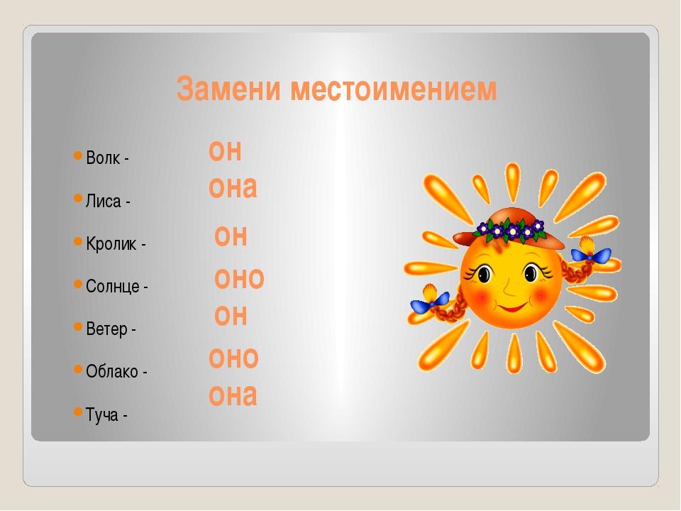 Замени местоимением Волк - Лиса - Кролик - Солнце - Ветер - Облако - Туча - о...
