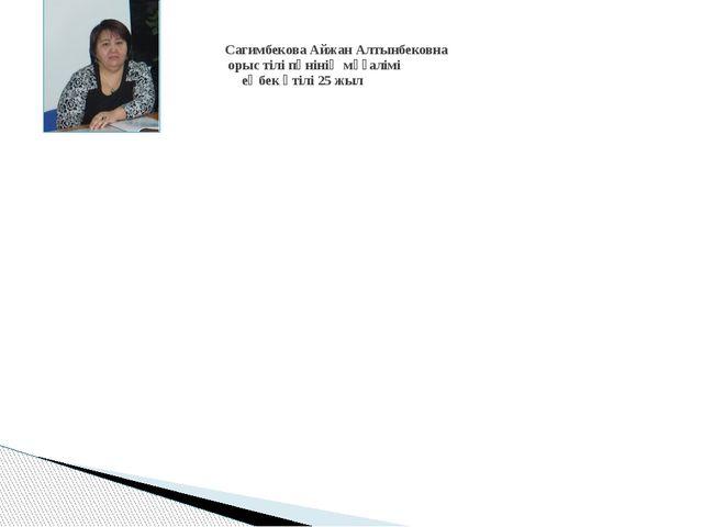 Сагимбекова Айжан Алтынбековна орыс тілі пәнінің мұғалімі еңбек өтілі 25 жыл