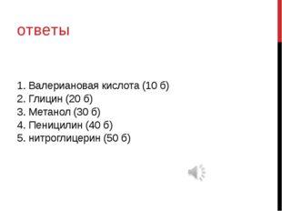 1. Валериановая кислота (10 б) 2. Глицин (20 б) 3. Метанол (30 б) 4. Пеницили