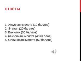 1. Уксусная кислота (10 баллов) 2. Этанол (20 баллов) 3. Ванилин (30 баллов)
