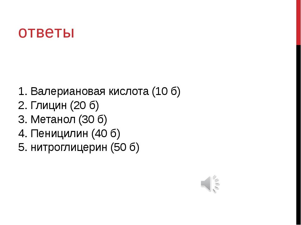 1. Валериановая кислота (10 б) 2. Глицин (20 б) 3. Метанол (30 б) 4. Пеницили...
