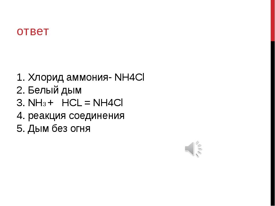 1. Хлорид аммония- NH4Cl 2. Белый дым 3. NH3 + HCL = NH4Cl 4. реакция соедине...
