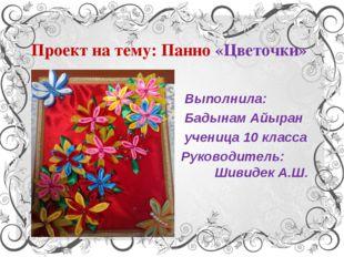 Проект на тему: Панно «Цветочки» Выполнила: Бадынам Айыран ученица 10 класса