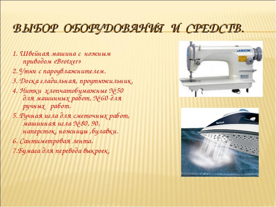 ВЫБОР ОБОРУДОВАНИЯ И СРЕДСТВ. 1. Швейная машина с ножным приводом «Brotxer» 2...