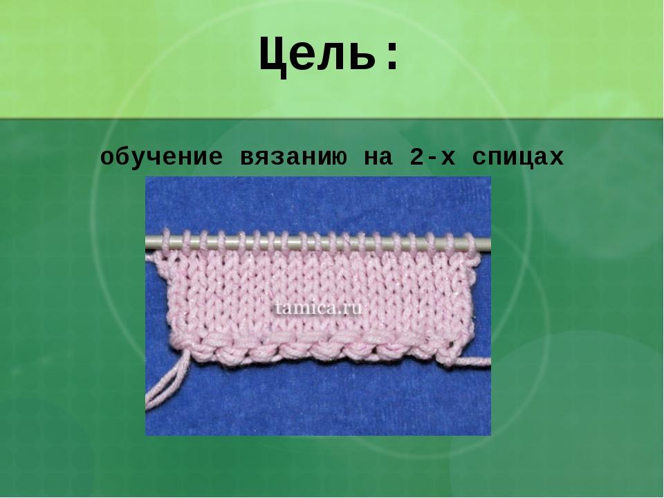 Цель: обучение вязанию на 2-х спицах