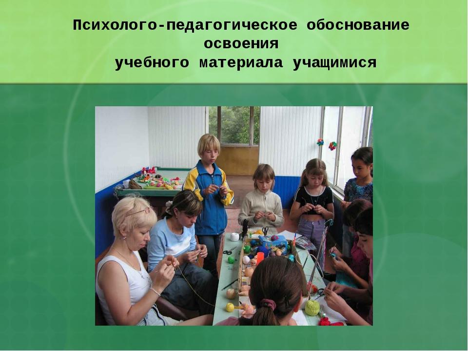 Психолого-педагогическое обоснование освоения учебного материала учащимися