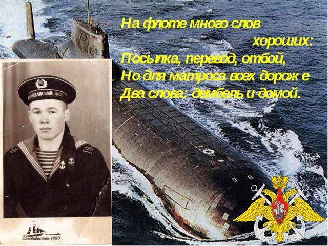 На флоте много слов хороших: Посылка, перевод, отбой, Но для матроса всех дор...