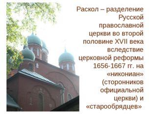 Раскол – разделение Русской православной церкви во второй половине XVII века